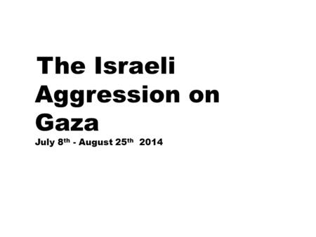 The Israeli Aggression on Gaza July 8 th - August 25 th 2014.