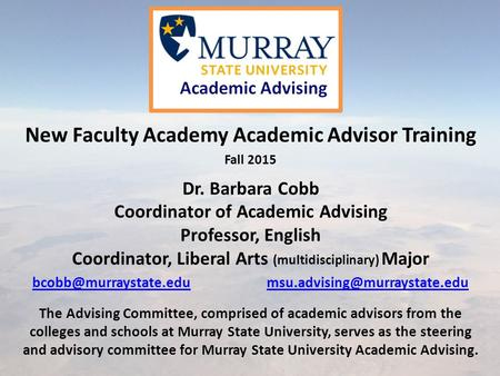 New Faculty Academy Academic Advisor Training Fall 2015 Dr. Barbara Cobb Coordinator of Academic Advising Professor, English Coordinator, Liberal Arts.