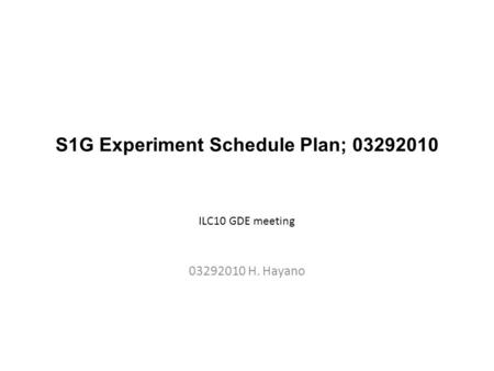 S1G Experiment Schedule Plan; 03292010 03292010 H. Hayano ILC10 GDE meeting.
