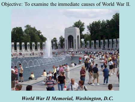 World War II Memorial, Washington, D.C. Objective: To examine the immediate causes of World War II.