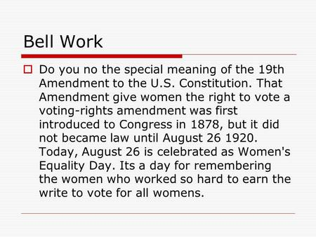 Bell Work  Do you no the special meaning of the 19th Amendment to the U.S. Constitution. That Amendment give women the right to vote a voting-rights amendment.