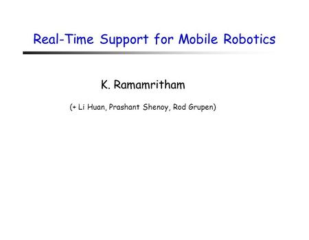 Real-Time Support for Mobile Robotics K. Ramamritham (+ Li Huan, Prashant Shenoy, Rod Grupen)