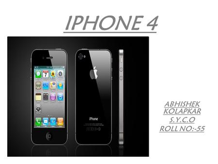 IPHONE 4 ABHISHEK KOLAPKAR S.Y.C.O ROLL NO:-55. INTRODUCTION The iPhone 4 is a slate smart phone developed by Apple. It is the fourth generation of iPhone,