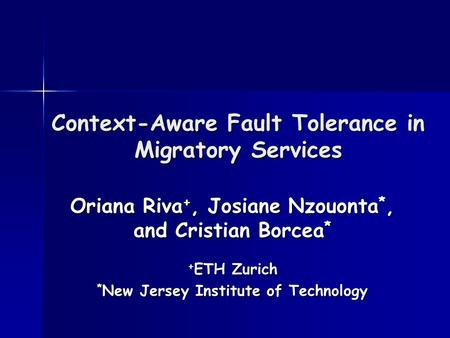 Context-Aware Fault Tolerance in Migratory Services Oriana Riva +, Josiane Nzouonta *, and Cristian Borcea * + ETH Zurich * New Jersey Institute of Technology.