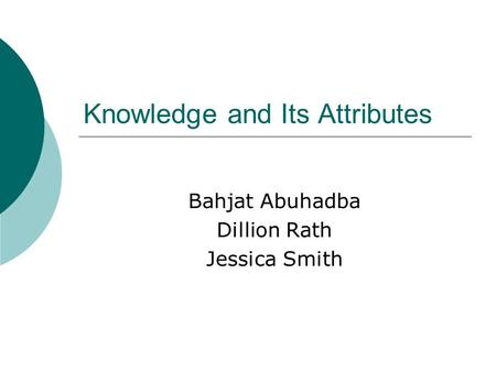Knowledge and Its Attributes Bahjat Abuhadba Dillion Rath Jessica Smith.