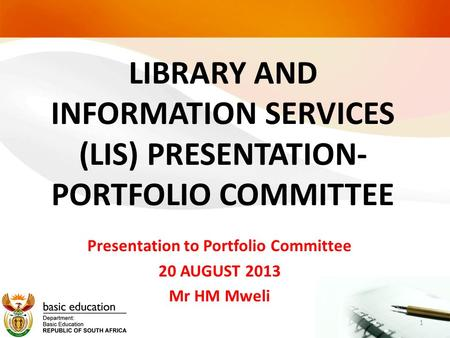 LIBRARY AND INFORMATION SERVICES (LIS) PRESENTATION- PORTFOLIO COMMITTEE Presentation to Portfolio Committee 20 AUGUST 2013 Mr HM Mweli 1.
