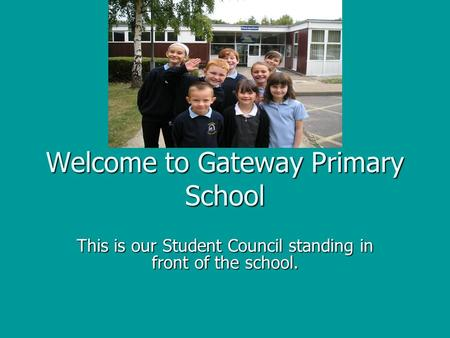 Welcome to Gateway Primary School This is our Student Council standing in front of the school.