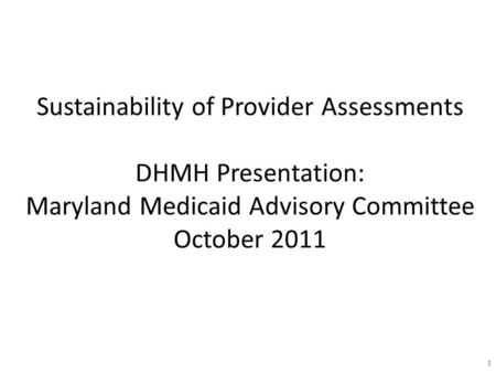 11 Sustainability of Provider Assessments DHMH Presentation: Maryland Medicaid Advisory Committee October 2011.