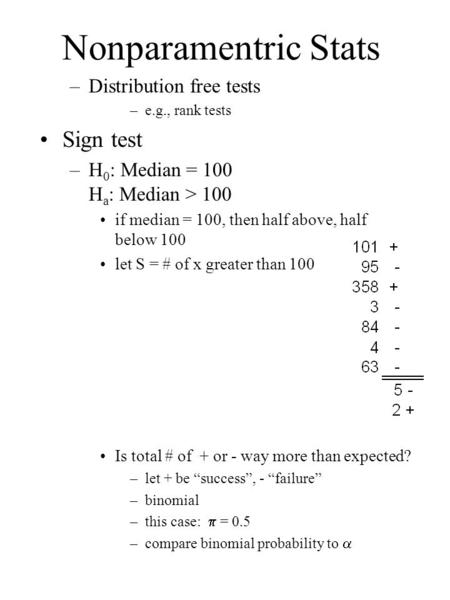 Nonparamentric Stats –Distribution free tests –e.g., rank tests Sign test –H 0 : Median = 100 H a : Median > 100 if median = 100, then half above, half.