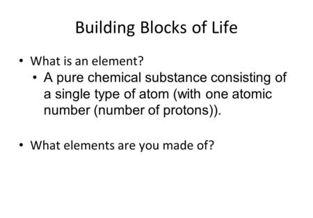 Building Blocks of Life What is an element? A pure chemical substance consisting of a single type of atom (with one atomic number (number of protons)).