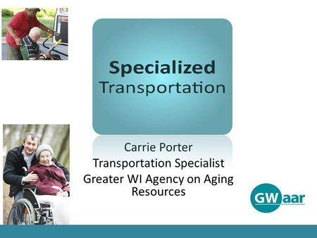 Carrie Porter Transportation Specialist Greater WI Agency on Aging Resources.