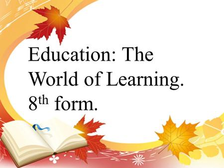 Education: The World of Learning. 8 th form.. 1. At what age do children go to school in Russia? 2. How long do they study in primary school? 3. What.