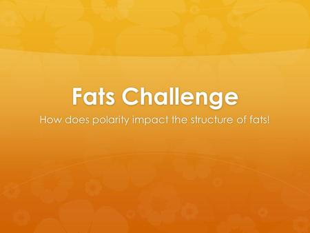 Fats Challenge How does polarity impact the structure of fats!