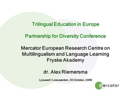 Trilingual Education in Europe Partnership for Diversity Conference Mercator European Research Centre on Multilingualism and Language Learning Fryske Akademy.