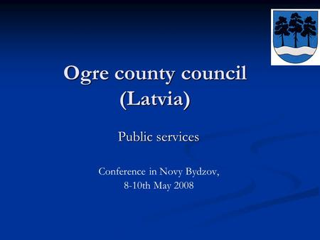 Ogre county council (Latvia) Public services Conference in Novy Bydzov, 8-10th May 2008.