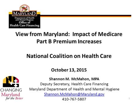 View from Maryland: Impact of Medicare Part B Premium Increases National Coalition on Health Care October 13, 2015 Shannon M. McMahon, MPA Deputy Secretary,