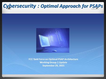 1 1 Cybersecurity : Optimal Approach for PSAPs FCC Task Force on Optimal PSAP Architecture Working Group 1 Update September 29, 2015.
