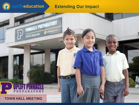 Extending Our Impact TOWN HALL MEETING. Extending Our Impact Karen Salerno, Uplift Pinnacle Campus Director Yasmin Bhatia, Uplift CEO TOWN HALL MEETING.