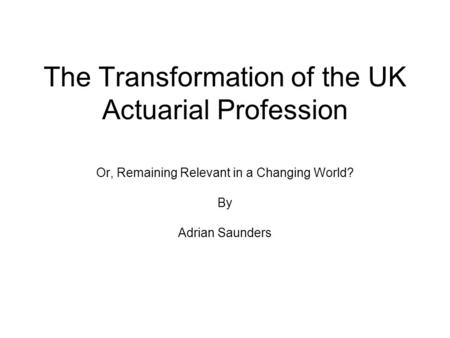 The Transformation of the UK Actuarial Profession Or, Remaining Relevant in a Changing World? By Adrian Saunders.