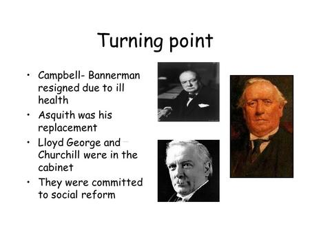 Turning point Campbell- Bannerman resigned due to ill health Asquith was his replacement Lloyd George and Churchill were in the cabinet They were committed.
