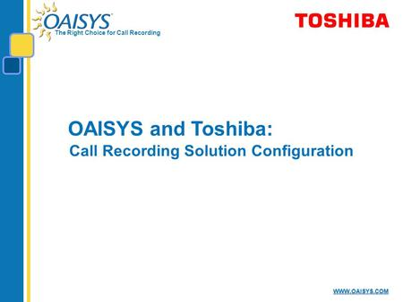 The Right Choice for Call Recording WWW.OAISYS.COM OAISYS and Toshiba: Call Recording Solution Configuration.