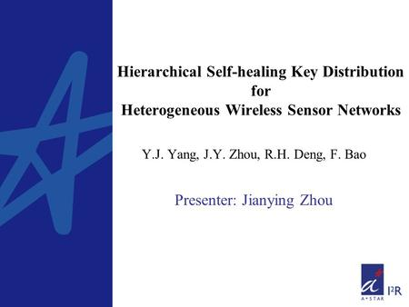 Hierarchical Self-healing Key Distribution for Heterogeneous Wireless Sensor Networks Y.J. Yang, J.Y. Zhou, R.H. Deng, F. Bao Presenter: Jianying Zhou.