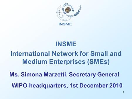 1 INSME International Network for Small and Medium Enterprises (SMEs) WIPO headquarters, 1st December 2010 Ms. Simona Marzetti, Secretary General.