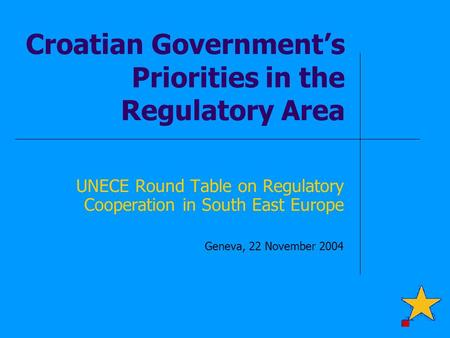 Croatian Government's Priorities in the Regulatory Area UNECE Round Table on Regulatory Cooperation in South East Europe Geneva, 22 November 2004.