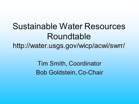 Sustainable Water Resources Roundtable  Tim Smith, Coordinator Bob Goldstein, Co-Chair.