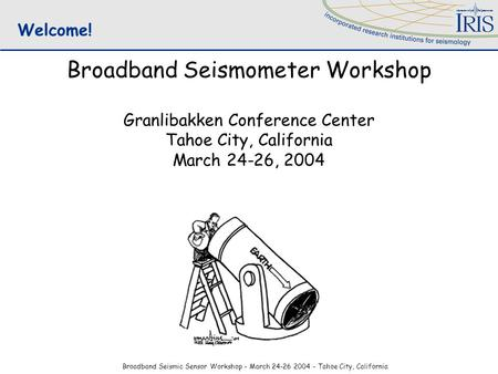 Broadband Seismic Sensor Workshop - March 24-26 2004 - Tahoe City, California Broadband Seismometer Workshop Granlibakken Conference Center Tahoe City,
