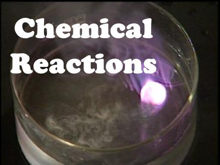 Chemical Reactions the process by which one or more substances are changed into one or more different substances Chemical Reaction.