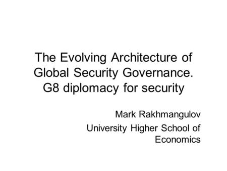 The Evolving Architecture of Global Security Governance. G8 diplomacy for security Mark Rakhmangulov University Higher School of Economics.
