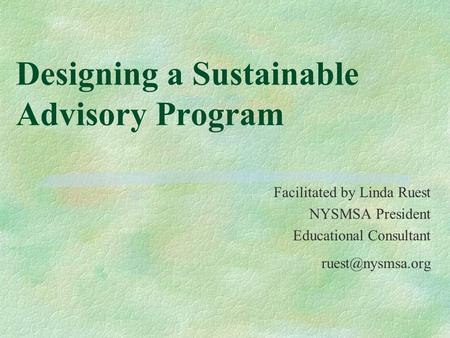 Designing a Sustainable Advisory Program Facilitated by Linda Ruest NYSMSA President Educational Consultant
