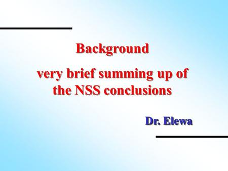 Background very brief summing up of the NSS conclusions Background very brief summing up of the NSS conclusions Dr. Elewa.