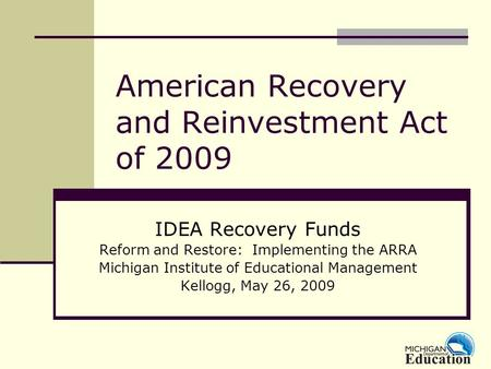 American Recovery and Reinvestment Act of 2009 IDEA Recovery Funds Reform and Restore: Implementing the ARRA Michigan Institute of Educational Management.