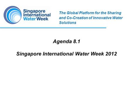 Agenda 8.1 Singapore International Water Week 2012 The Global Platform for the Sharing and Co-Creation of Innovative Water Solutions.