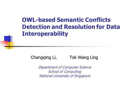 OWL-based Semantic Conflicts Detection and Resolution for Data Interoperability Changqing Li,Tok Wang Ling Department of Computer Science School of Computing.