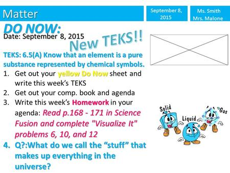 Matter September 8, 2015 Ms. Smith Mrs. Malone DO NOW: Date: September 8, 2015 TEKS: 6.5(A) Know that an element is a pure substance represented by chemical.