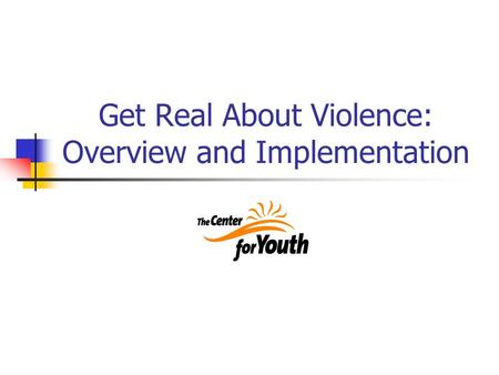 Get Real About Violence: Overview and Implementation.