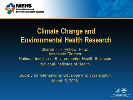Climate Change and Environmental Health Research Sharon H. Hrynkow, Ph.D. Associate Director National Institute of Environmental Health Sciences National.