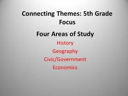 Connecting Themes: 5th Grade Focus Four Areas of Study History Geography Civic/Government Economics.