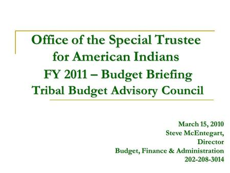 Office of the Special Trustee for American Indians FY 2011 – Budget Briefing Tribal Budget Advisory Council March 15, 2010 Steve McEntegart, Director Budget,