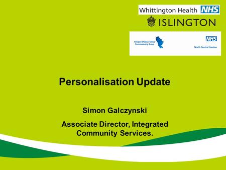 Personalisation Update Simon Galczynski Associate Director, Integrated Community Services.