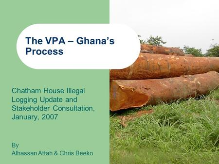The VPA – Ghana's Process Chatham House Illegal Logging Update and Stakeholder Consultation, January, 2007 By Alhassan Attah & Chris Beeko.