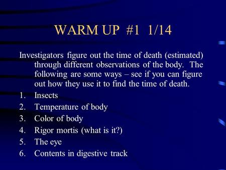 WARM UP #1 1/14 Investigators figure out the time of death (estimated) through different observations of the body. The following are some ways – see if.