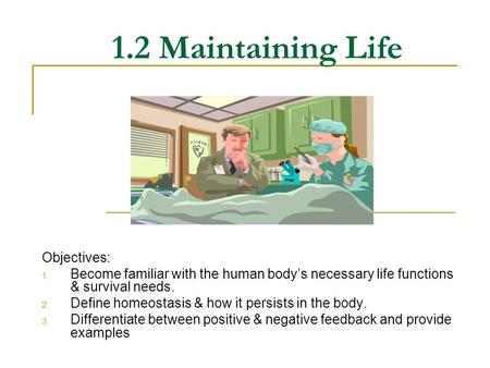 1.2 Maintaining Life Objectives: 1. Become familiar with the human body's necessary life functions & survival needs. 2. Define homeostasis & how it persists.