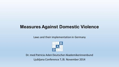 Measures Against Domestic Violence Laws and their implementation in Germany Dr. med Patricia Aden Deutscher Akademikerinnenbund Ljubljana Conference 7./8.