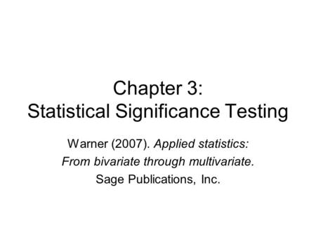 Chapter 3: Statistical Significance Testing Warner (2007). Applied statistics: From bivariate through multivariate. Sage Publications, Inc.