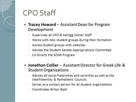 CPO Staff Tracey Howard – Assistant Dean for Program Development ◦ Supervises all CPO & Kellogg Center Staff ◦ Works with new student groups during their.
