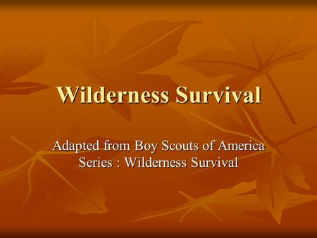 Wilderness Survival Adapted from Boy Scouts of America Series : Wilderness Survival.